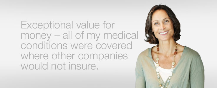 Exceptional value for money - all of my medical conditions covered where others companies would not insure.