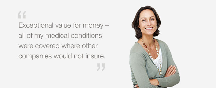Exceptional value for money - all of my medical conditions covered where other companies would not insure.